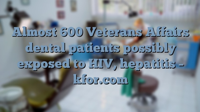Almost 600 Veterans Affairs dental patients possibly exposed to HIV, hepatitis – kfor.com