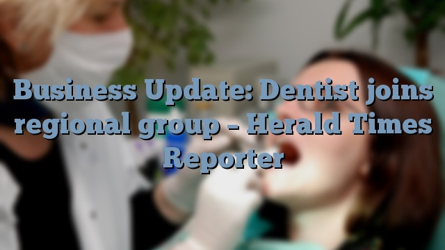 Business Update: Dentist joins regional group – Herald Times Reporter