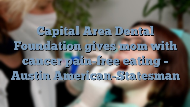 Capital Area Dental Foundation gives mom with cancer pain-free eating – Austin American-Statesman