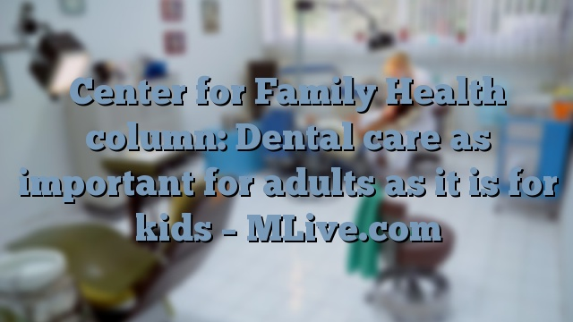 Center for Family Health column: Dental care as important for adults as it is for kids – MLive.com