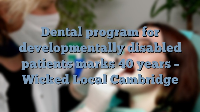 Dental program for developmentally disabled patients marks 40 years – Wicked Local Cambridge