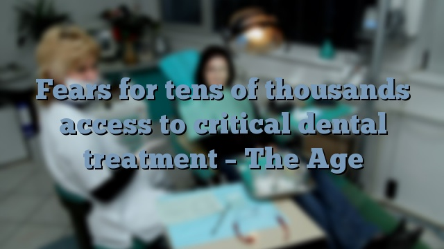 Fears for tens of thousands access to critical dental treatment – The Age