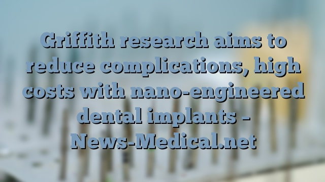 Griffith research aims to reduce complications, high costs with nano-engineered dental implants – News-Medical.net