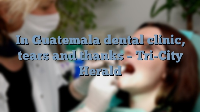 In Guatemala dental clinic, tears and thanks – Tri-City Herald