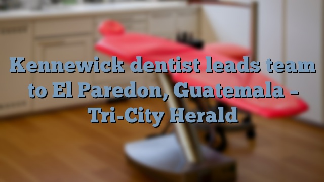 Kennewick dentist leads team to El Paredon, Guatemala – Tri-City Herald