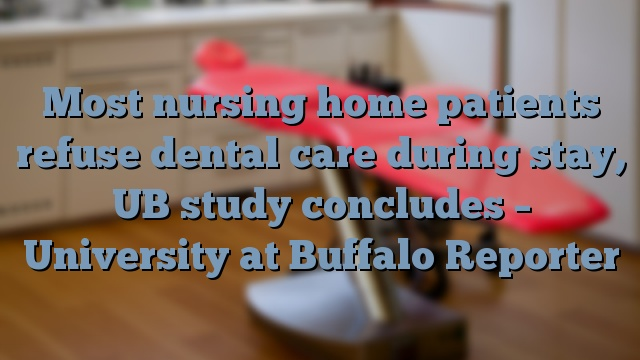 Most nursing home patients refuse dental care during stay, UB study concludes – University at Buffalo Reporter
