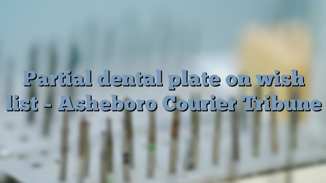 Partial dental plate on wish list – Asheboro Courier Tribune