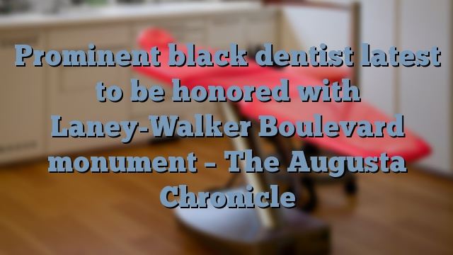 Prominent black dentist latest to be honored with Laney-Walker Boulevard monument – The Augusta Chronicle