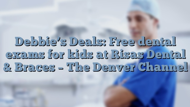 Debbie's Deals: Free dental exams for kids at Risas Dental & Braces – The Denver Channel