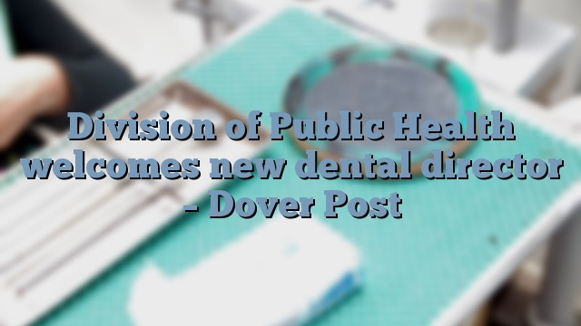 Division of Public Health welcomes new dental director – Dover Post
