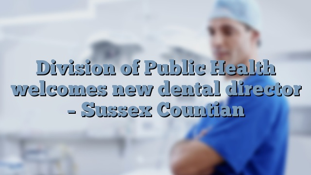 Division of Public Health welcomes new dental director – Sussex Countian