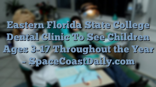 Eastern Florida State College Dental Clinic To See Children Ages 3-17 Throughout the Year – SpaceCoastDaily.com