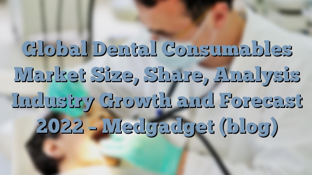 Global Dental Consumables Market Size, Share, Analysis Industry Growth and Forecast 2022 – Medgadget (blog)