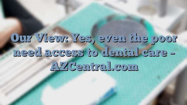 Our View: Yes, even the poor need access to dental care – AZCentral.com
