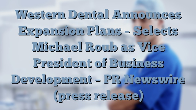 Western Dental Announces Expansion Plans – Selects Michael Roub as Vice President of Business Development – PR Newswire (press release)